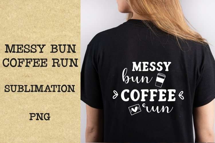 Messy bun, coffee run quote PNG, Sublimation.