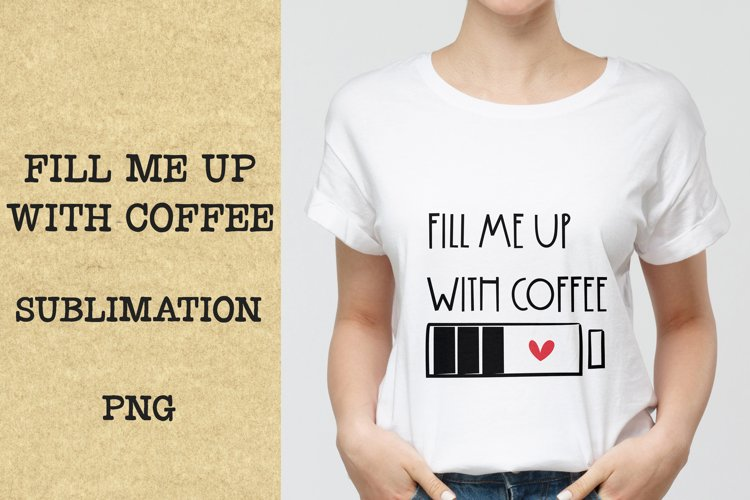 Fill me up with coffee quote PNG, Sublimation.