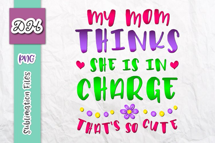 My Mom Thinks She is in Charge Sublimation Print File PNG