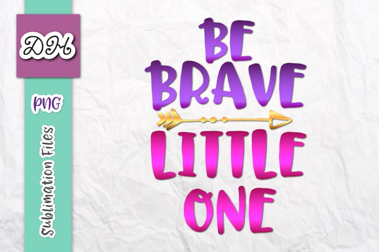 Be Brave Little One Encouraging Sublimation Print File PNG