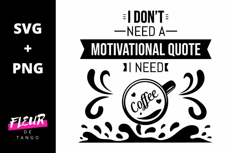 I don't need a motivational quote, I need coffee